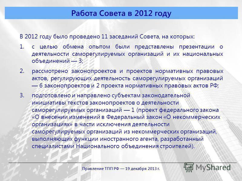 Работа Совета в 2012 году В 2012 году было проведено 11 заседаний Совета, на которых: 1. с целью обмена опытом были представлены презентации о деятельности саморегулируемых организаций и их национальных объединений 3; 2. рассмотрено законопроектов и
