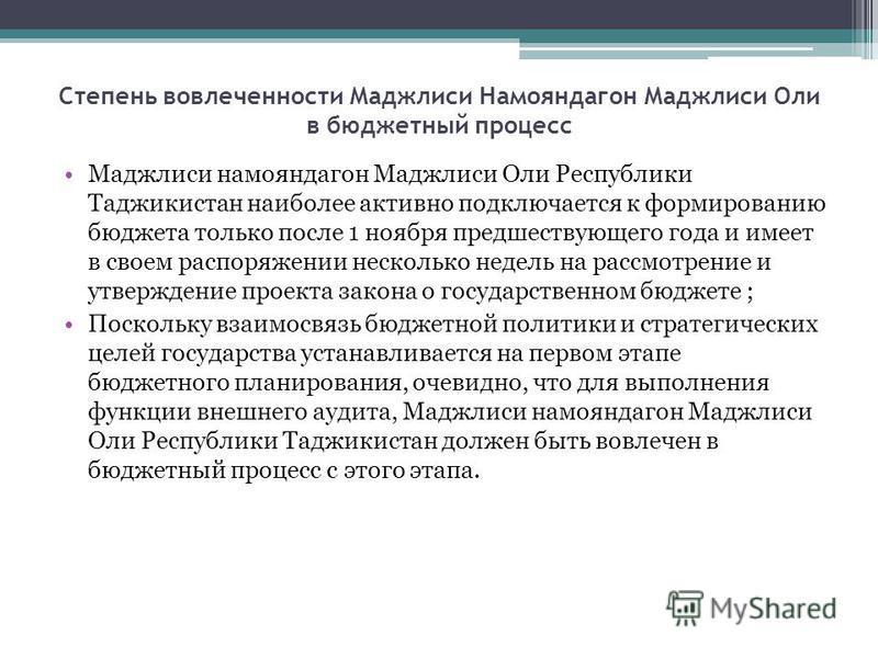 Степень вовлеченности Маджлиси Намояндагон Маджлиси Оли в бюджетный процесс Маджлиси намояндагон Маджлиси Оли Республики Таджикистан наиболее активно подключается к формированию бюджета только после 1 ноября предшествующего года и имеет в своем распо