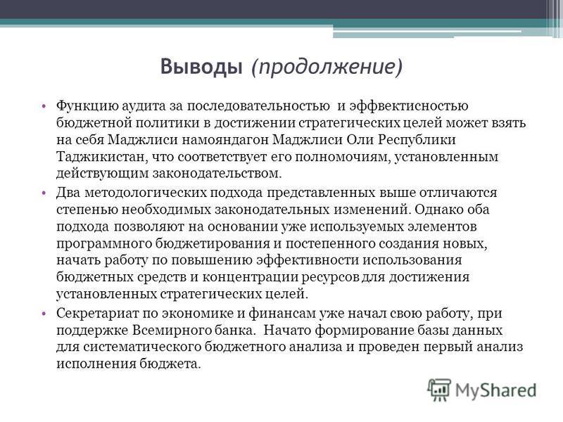 Выводы (продолжение) Функцию аудита за последовательностью и эффективностью бюджетной политики в достижении стратегических целей может взять на себя Маджлиси намояндагон Маджлиси Оли Республики Таджикистан, что соответствует его полномочиям, установл