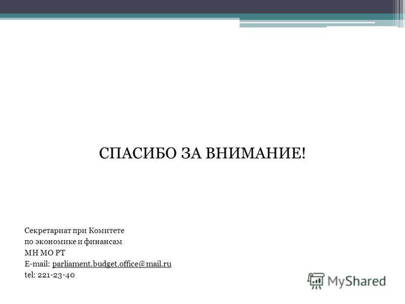СПАСИБО ЗА ВНИМАНИЕ! Секретариат при Комитете по экономике и финансам МН МО РТ E-mail: parliament.budget.office@mail.ru tel: 221-23-40