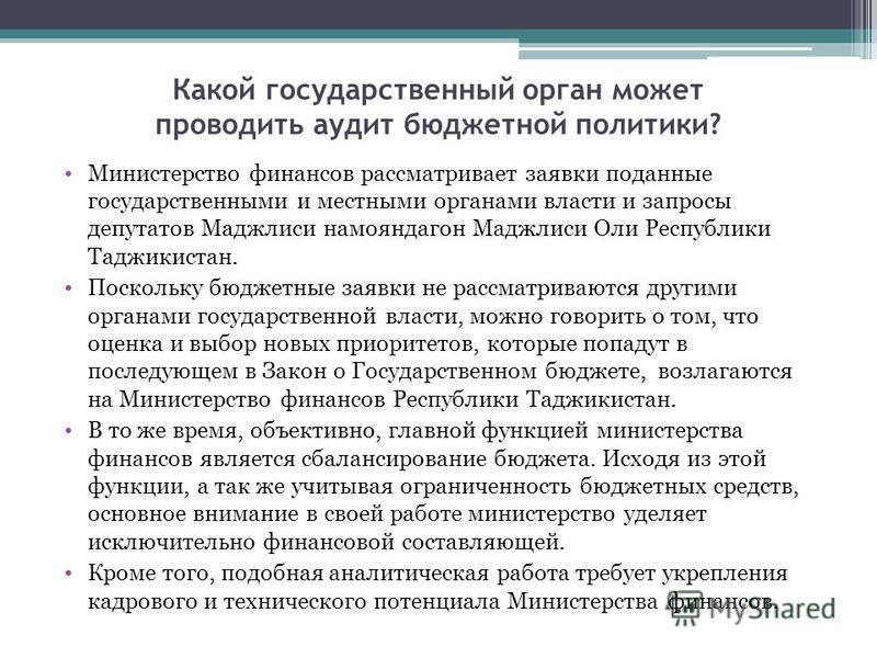 Какой государственный орган может проводить аудит бюджетной политики? Министерство финансов рассматривает заявки поданные государственными и местными органами власти и запросы депутатов Маджлиси намояндагон Маджлиси Оли Республики Таджикистан. Поскол