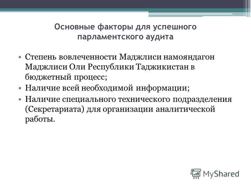 Основные факторы для успешного парламентского аудита Степень вовлеченности Маджлиси намояндагон Маджлиси Оли Республики Таджикистан в бюджетный процесс; Наличие всей необходимой информации; Наличие специального технического подразделения (Секретариат