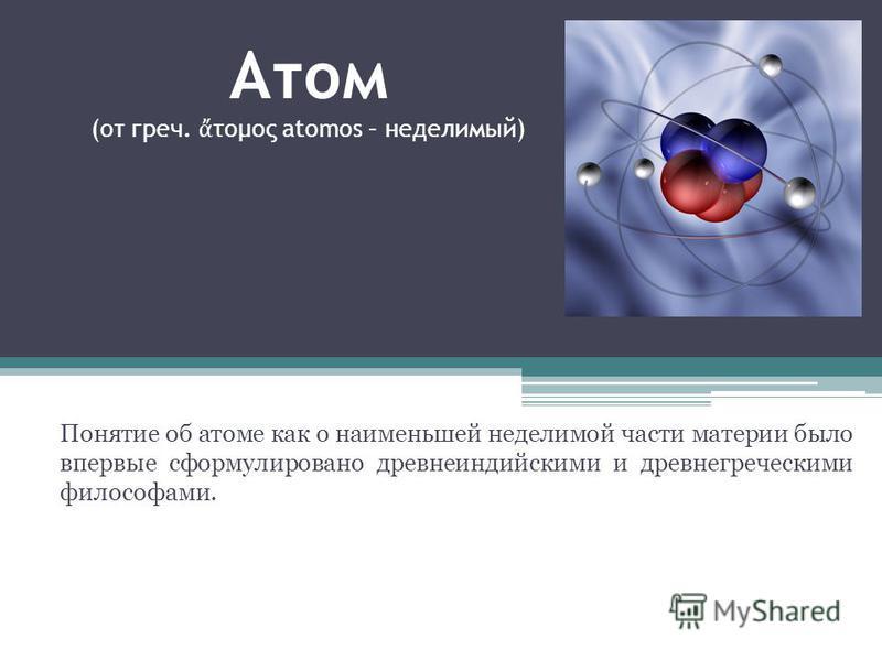 Атом (от греч. τομος atomos – неделимый) Понятие об атоме как о наименьшей неделимой части материи было впервые сформулировано древнеиндийскими и древнегреческими философами.