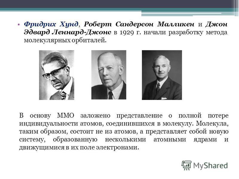 Фридрих Хунд, Роберт Сандерсон Малликен и Джон Эдвард Леннард-Джонс в 1929 г. начали разработку метода молекулярных орбиталей. В основу ММО заложено представление о полной потере индивидуальности атомов, соединившихся в молекулу. Молекула, таким обра