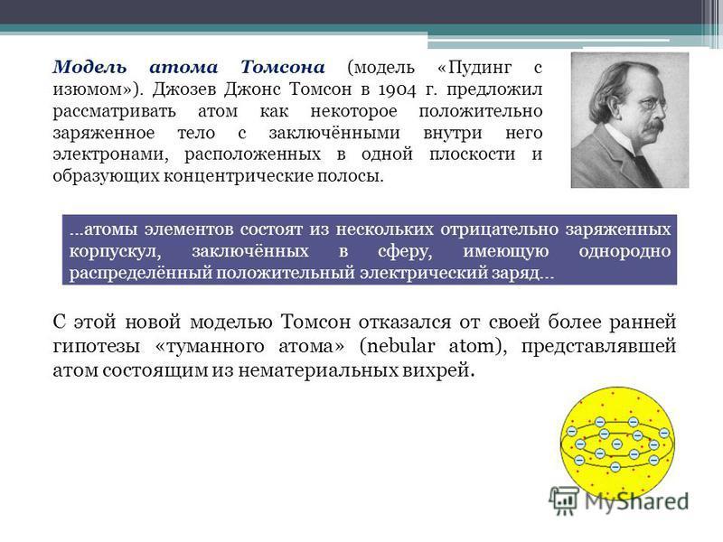 Модель атома Томсона (модель «Пудинг с изюмом»). Джозев Джонс Томсон в 1904 г. предложил рассматривать атом как некоторое положительно заряженное тело с заключёнными внутри него электронами, расположенных в одной плоскости и образующих концентрически