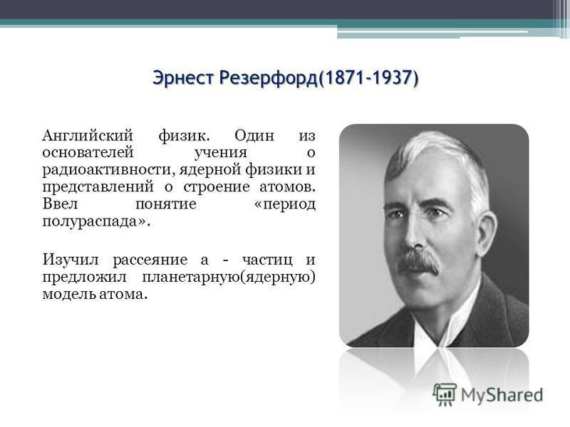 Эрнест Резерфорд(1871-1937) Английский физик. Один из основателей учения о радиоактивности, ядерной физики и представлений о строение атомов. Ввел понятие «период полураспада». Изучил рассеяние а - частиц и предложил планетарную(ядерную) модель атома