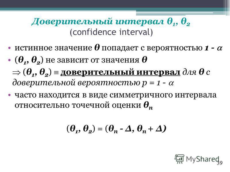 Доверительный интервал θ 1, θ 2 (confidence interval) истинное значение θ попадает с вероятностью 1 - (θ 1, θ 2 ) не зависит от значения θ (θ 1, θ 2 ) доверительный интервал для θ с доверительной вероятностью p = 1 - часто находится в виде симметричн