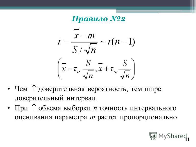 Правило 2 Чем доверительная вероятность, тем шире доверительный интервал. При объема выборки п точность интервального оценивания параметра т растет пропорционально 41