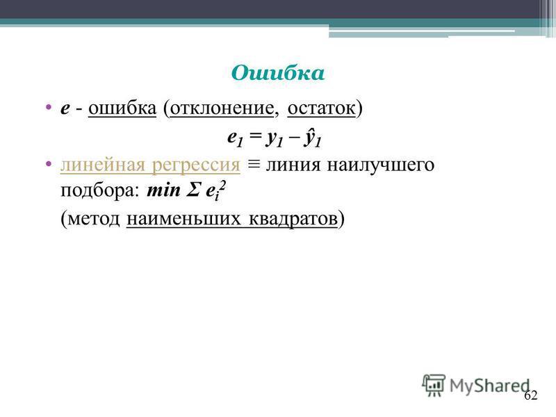 62 Ошибка е - ошибка (отклонение, остаток) e 1 = y 1 – ŷ 1 линейная регрессия линия наилучшего подбора: min Σ e i 2 (метод наименьших квадратов)