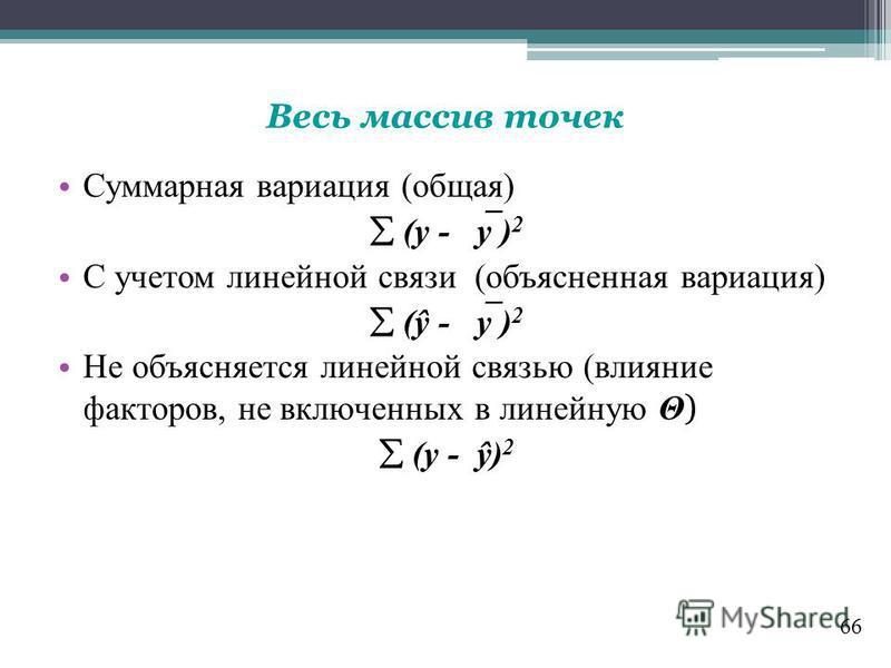66 Весь массив точек Суммарная вариация (общая) (y - y ) 2 С учетом линейной связи (объясненная вариация) (ŷ - y ) 2 Не объясняется линейной связью (влияние факторов, не включенных в линейную Θ ) (y - ŷ) 2