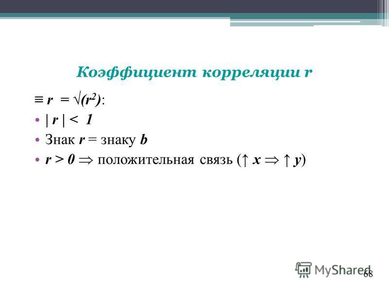 68 r = (r 2 ): | r | < 1 Знак r = знаку b r > 0 положительная связь ( x y) Коэффициент корреляции r