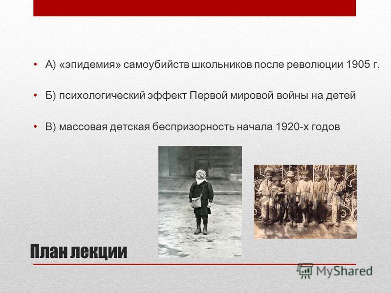 План лекции А) «эпидемия» самоубийств школьников после революции 1905 г. Б) психологический эффект Первой мировой войны на детей В) массовая детская беспризорность начала 1920-х годов