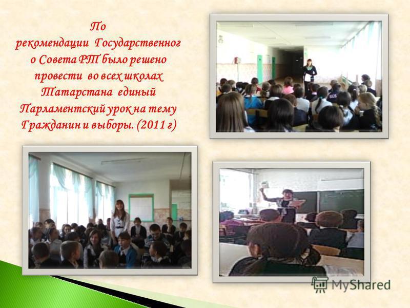 По рекомендации Государственног о Совета РТ было решено провести во всех школах Татарстана единый Парламентский урок на тему Гражданин и выборы. (2011 г)