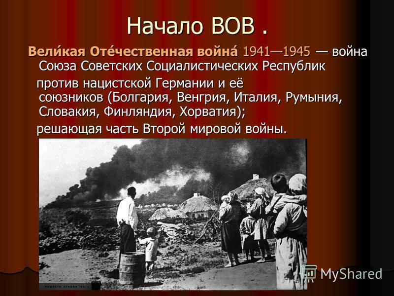 Начало ВОВ. Вели́кая Оте́чественная война́ 19411945 война Союза Советских Социалистических Республик Вели́кая Оте́чественная война́ 19411945 война Союза Советских Социалистических Республик против нацистской Германии и её союзников (Болгария, Венгрия
