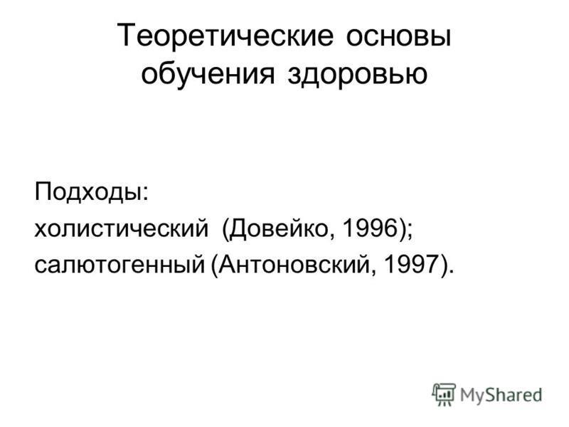 Теоретические основы обучения здоровью Подходы: холистический (Довейко, 1996); салют огненный (Антоновский, 1997).