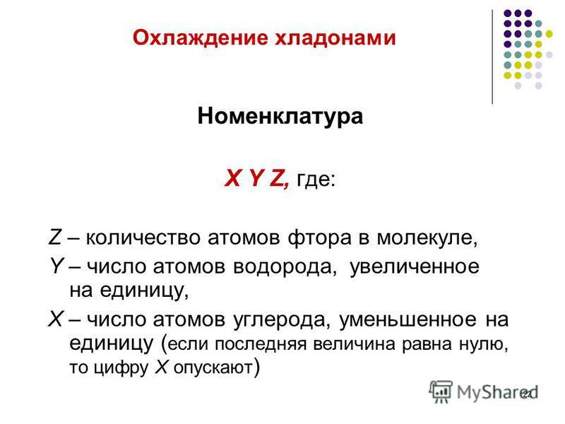 Охлаждение хладонами Номенклатура X Y Z, г де: Z – количество атомов фтора в молекуле, Y – число атомов водорода, увеличенное на единицу, X – число атомов углерода, уменьшенное на единицу ( если последняя величина равна нулю, то цифру X опускают ) 22