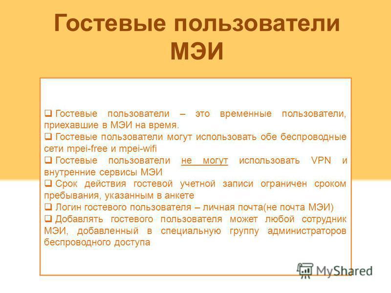 Гостевые пользователи МЭИ Гостевые пользователи – это временные пользователи, приехавшие в МЭИ на время. Гостевые пользователи могут использовать обе беспроводные сети mpei-free и mpei-wifi Гостевые пользователи не могут использовать VPN и внутренние