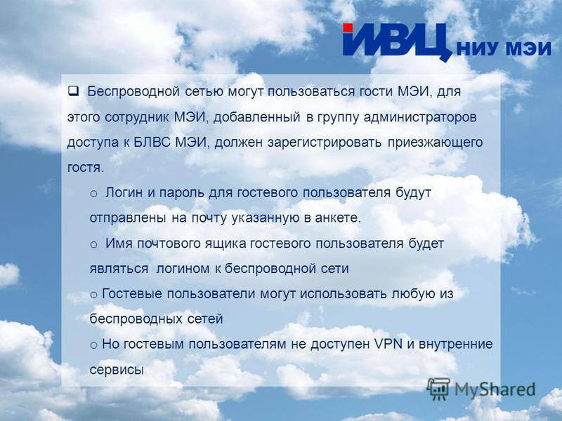 Беспроводной сетью могут пользоваться гости МЭИ, для этого сотрудник МЭИ, добавленный в группу администраторов доступа к БЛВС МЭИ, должен зарегистрировать приезжающего гостя. o Логин и пароль для гостевого пользователя будут отправлены на почту указа