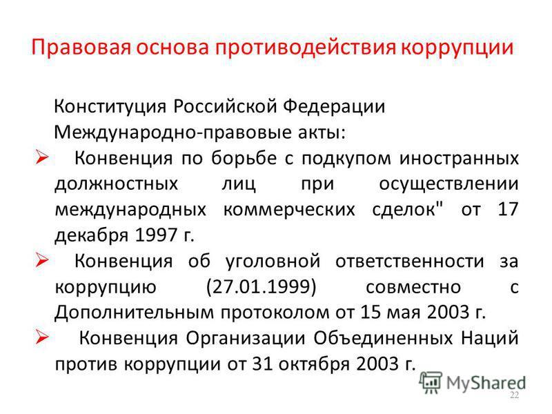 Правовая основа противодействия коррупции Конституция Российской Федерации Международно-правовые акты: Конвенция по борьбе с подкупом иностранных должностных лиц при осуществлении международных коммерческих сделок