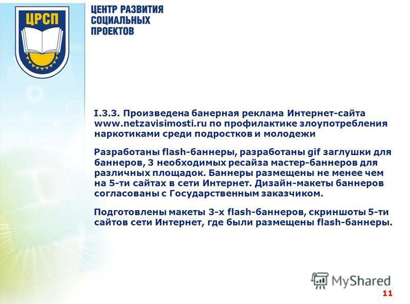 I.3.3. Произведена банерная реклама Интернет-сайта www.netzavisimosti.ru по профилактике злоупотребления наркотиками среди подростков и молодежи Разработаны flash-баннеры, разработаны gif заглушки для баннеров, 3 необходимых ресайза мастер-баннеров д