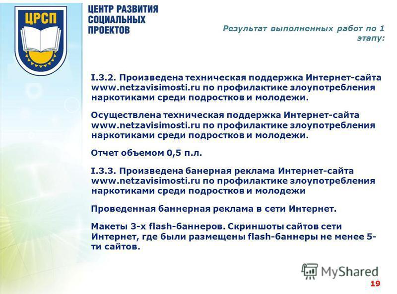 Результат выполненных работ по 1 этапу: I.3.2. Произведена техническая поддержка Интернет-сайта www.netzavisimosti.ru по профилактике злоупотребления наркотиками среди подростков и молодежи. Осуществлена техническая поддержка Интернет-сайта www.netza