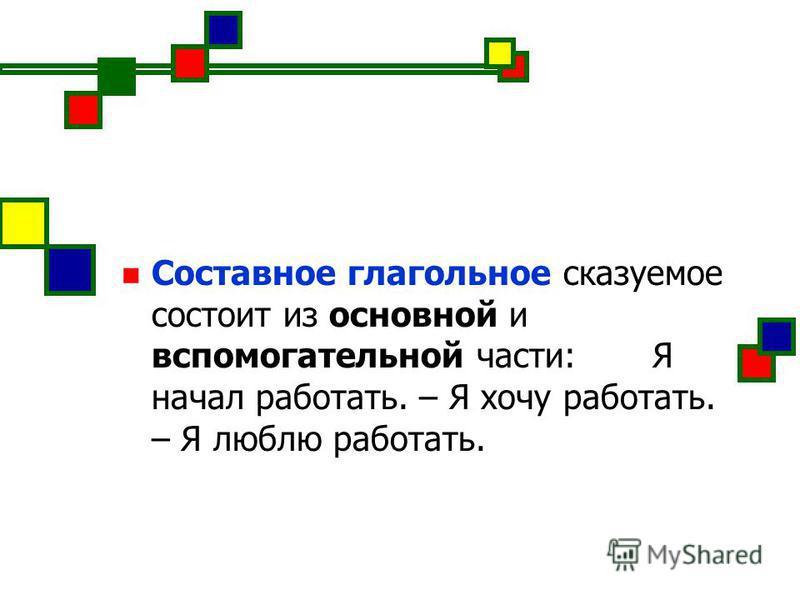 Составное глагольное сказуемое состоит из основной и вспомогательной части: Я начал работать. – Я хочу работать. – Я люблю работать.