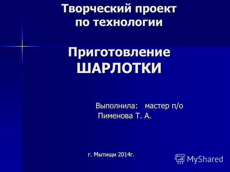 Творческий проект по технологии Приготовление ШАРЛОТКИ Выполнила: мастер п/о Пименова Т. А. г. Мытищи 2014 г.