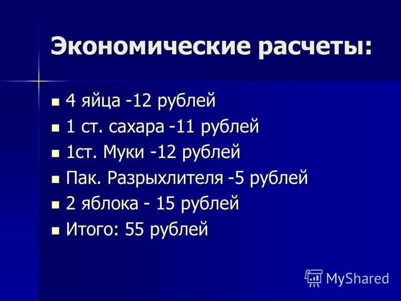 Экономические расчеты: 4 яйца -12 рублей 1 ст. сахара -11 рублей 1 ст. Муки -12 рублей Пак. Разрыхлителя -5 рублей 2 яблока - 15 рублей Итого: 55 рублей