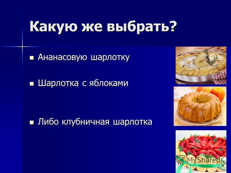 Какую же выбрать? Ананасовую шарлотку Ананасовую шарлотку Шарлотка с яблоками Шарлотка с яблоками Либо клубничная шарлотка Либо клубничная шарлотка