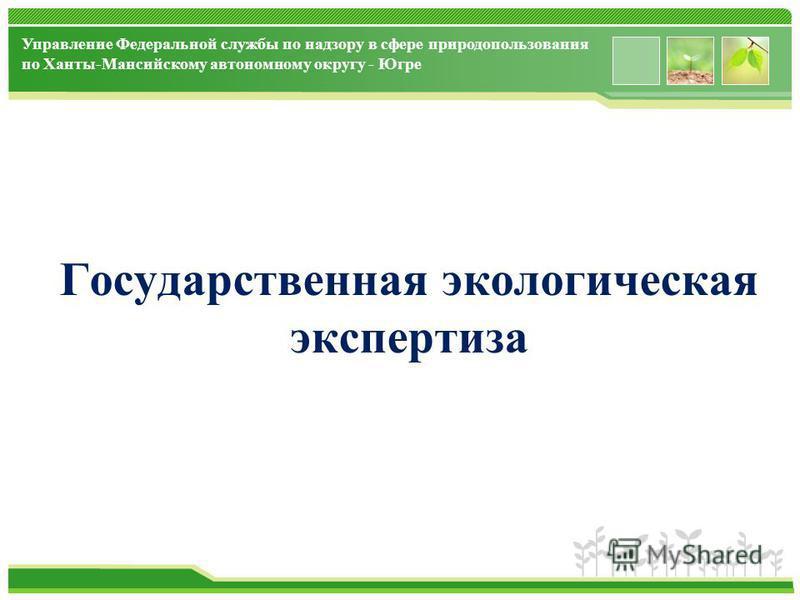 www.themegallery.com Управление Федеральной службы по надзору в сфере природопользования по Ханты-Мансийскому автономному округу - Югре Государственная экологическая экспертиза