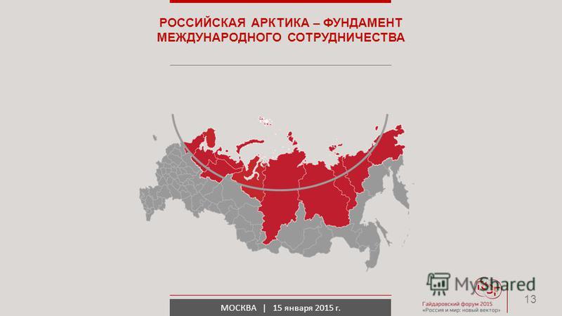 МОСКВА | 15 января 2015 г. РОССИЙСКАЯ АРКТИКА – ФУНДАМЕНТ МЕЖДУНАРОДНОГО СОТРУДНИЧЕСТВА 13