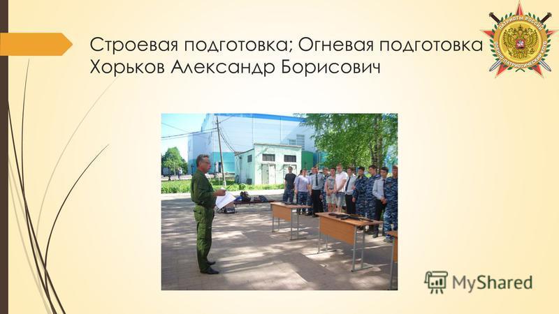 Строевая подготовка; Огневая подготовка Хорьков Александр Борисович