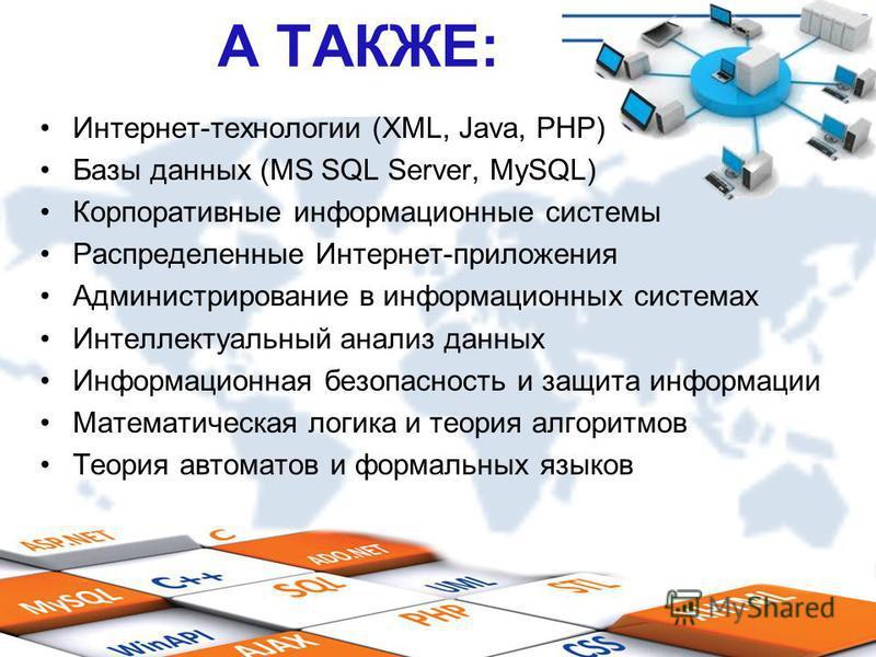 А ТАКЖЕ: Интернет-технологии (XML, Java, PHP) Базы данных (MS SQL Server, MySQL) Корпоративные информационные системы Распределенные Интернет-приложения Администрирование в информационных системах Интеллектуальный анализ данных Информационная безопас