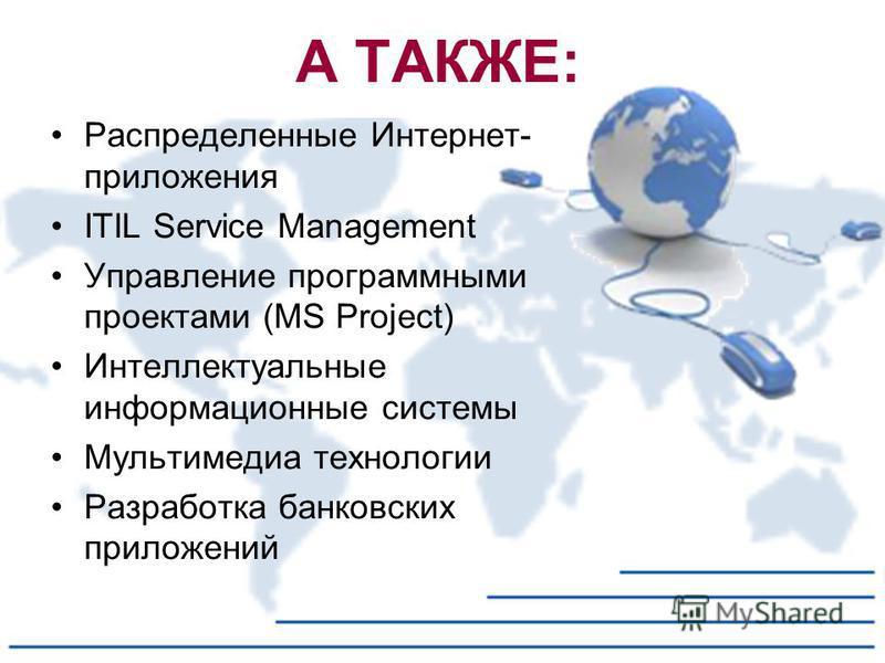 А ТАКЖЕ: Распределенные Интернет- приложения ITIL Service Management Управление программными проектами (MS Project) Интеллектуальные информационные системы Мультимедиа технологии Разработка банковских приложений