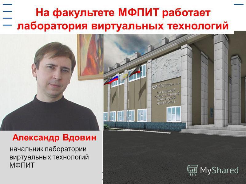 На факультете МФПИТ работает лаборатория виртуальных технологий Александр Вдовин начальник лаборатории виртуальных технологий МФПИТ