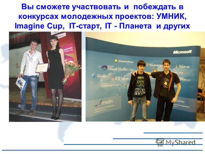 Вы сможете участвовать и побеждать в конкурсах молодежных проектов: УМНИК, Imagine Cup, IT-старт, IT - Планета и других
