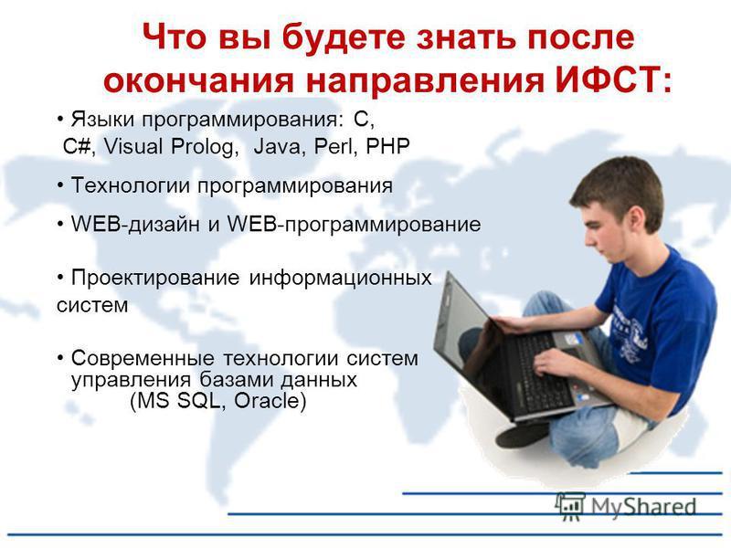Языки программирования: С, С#, Visual Prolog, Java, Perl, PHP Технологии программирования WEB-дизайн и WEB-программирование Проектирование информационных систем Современные технологии систем управления базами данных (MS SQL, Oracle) Что вы будете зна