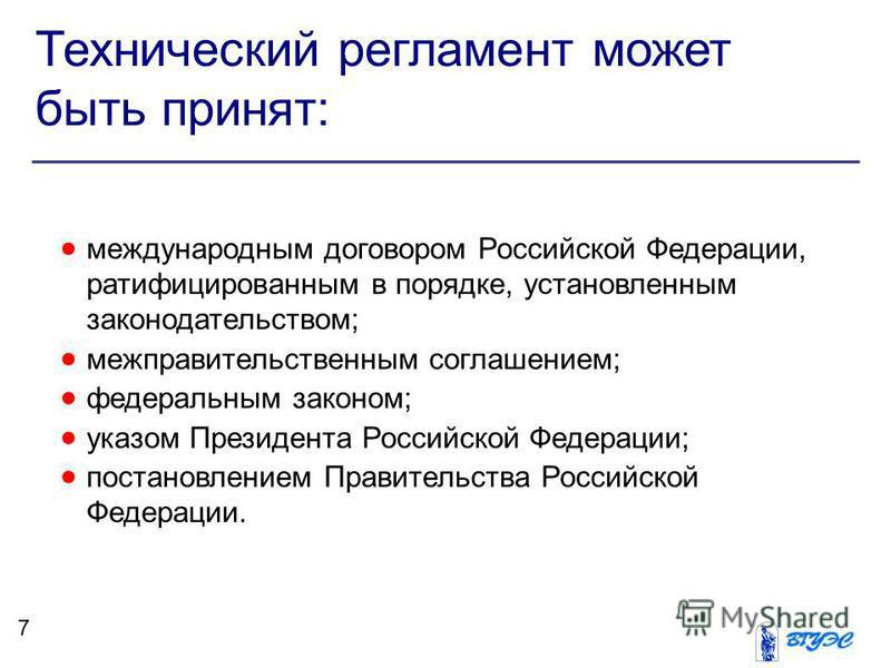 Технический регламент может быть принят: международным договором Российской Федерации, ратифицированным в порядке, установленным законодательством; межправительственным соглашением; федеральным законом; указом Президента Российской Федерации; постано