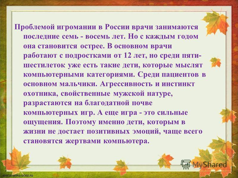 Проблемой игромании в России врачи занимаются последние семь - восемь лет. Но с каждым годом она становится острее. В основном врачи работают с подростками от 12 лет, но среди пяти- шестилеток уже есть такие дети, которые мыслят компьютерными категор