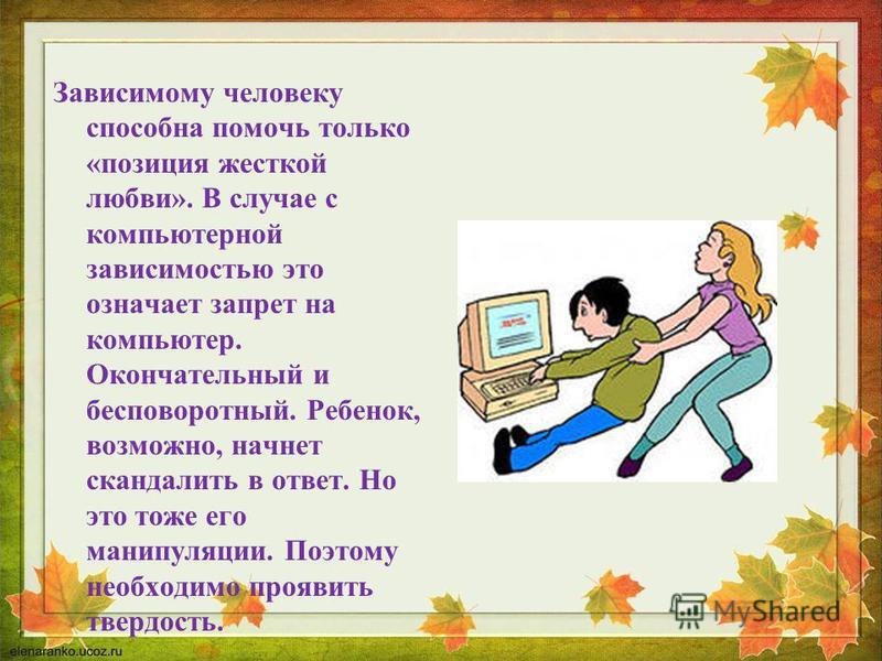 Зависимому человеку способна помочь только «позиция жесткой любви». В случае с компьютерной зависимостью это означает запрет на компьютер. Окончательный и бесповоротный. Ребенок, возможно, начнет скандалить в ответ. Но это тоже его манипуляции. Поэто
