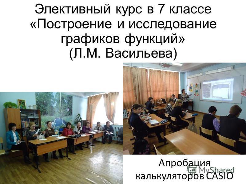 Элективный курс в 7 классе «Построение и исследование графиков функций» (Л.М. Васильева) Апробация калькуляторов CASIO