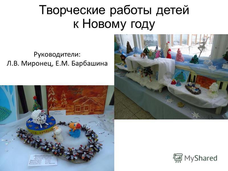 Творческие работы детей к Новому году Руководители: Л.В. Миронец, Е.М. Барбашина