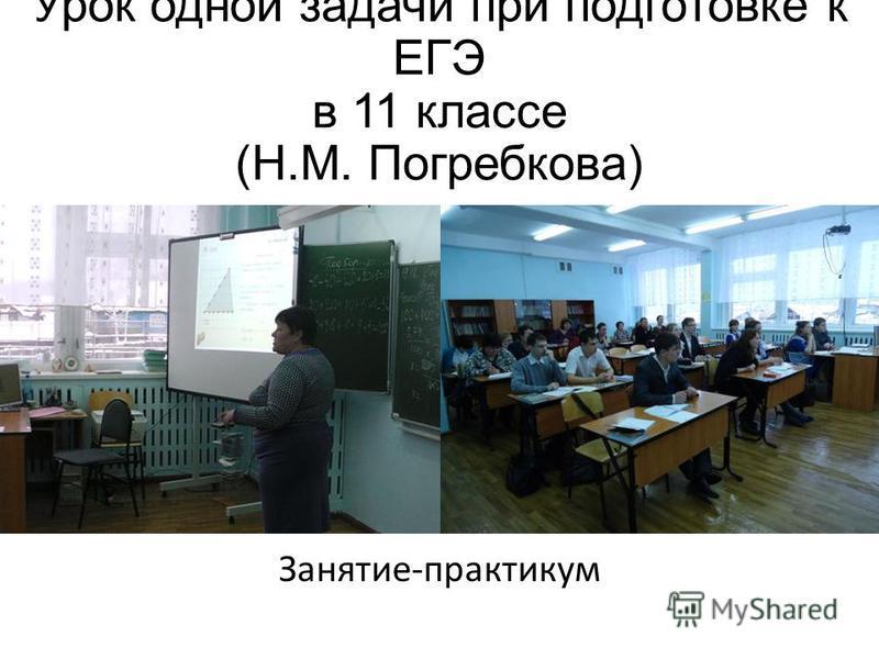 Урок одной задачи при подготовке к ЕГЭ в 11 классе (Н.М. Погребкова) Занятие-практикум