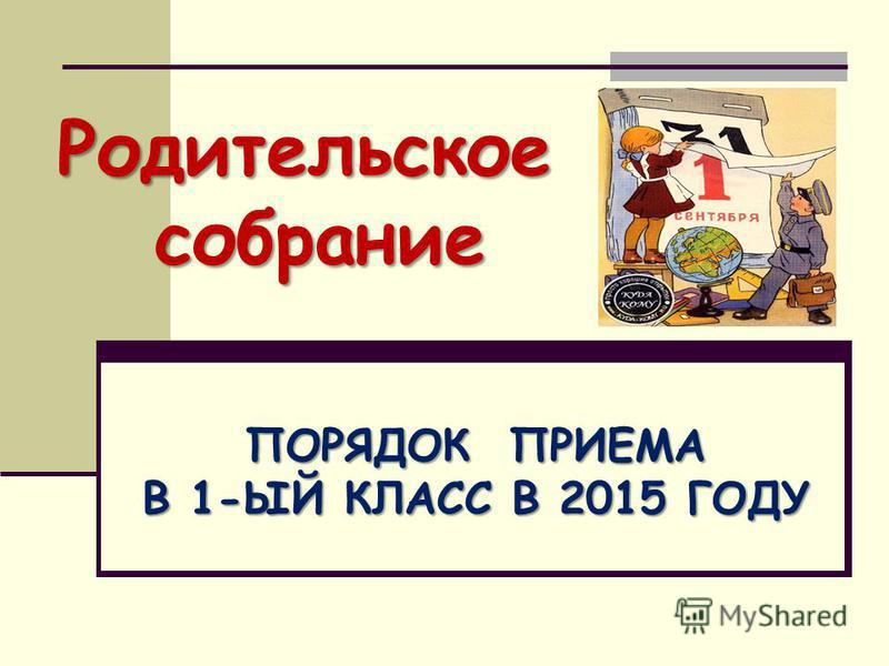 Родительское собрание ПОРЯДОК ПРИЕМА В 1-ЫЙ КЛАСС В 2015 ГОДУ
