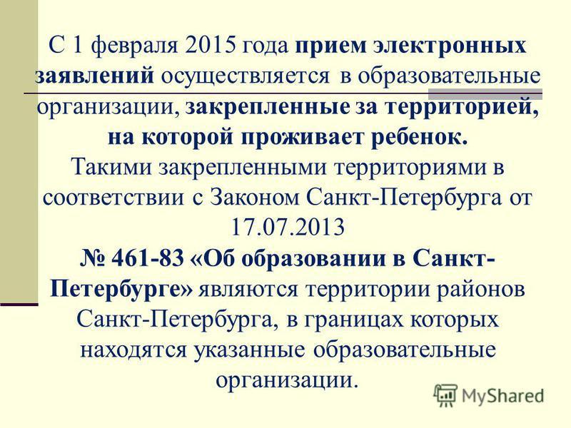 С 1 февраля 2015 года прием электронных заявлений осуществляется в образовательные организации, закрепленные за территорией, на которой проживает ребенок. Такими закрепленными территориями в соответствии с Законом Санкт-Петербурга от 17.07.2013 461-8