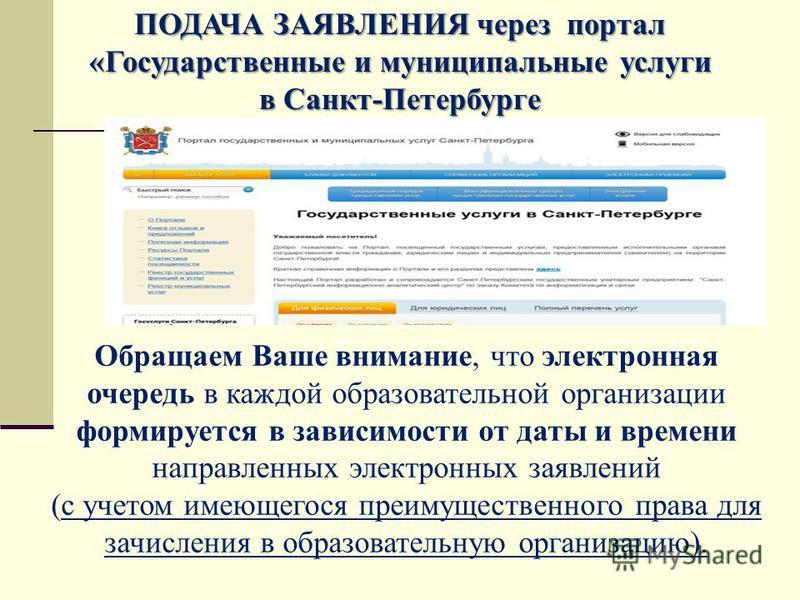ПОДАЧА ЗАЯВЛЕНИЯ через портал «Государственные и муниципальные услуги в Санкт-Петербурге Обращаем Ваше внимание, что электронная очередь в каждой образовательной организации формируется в зависимости от даты и времени направленных электронных заявлен