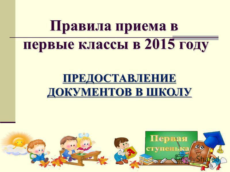 Правила приема в первые классы в 2015 году ПРЕДОСТАВЛЕНИЕ ДОКУМЕНТОВ В ШКОЛУ