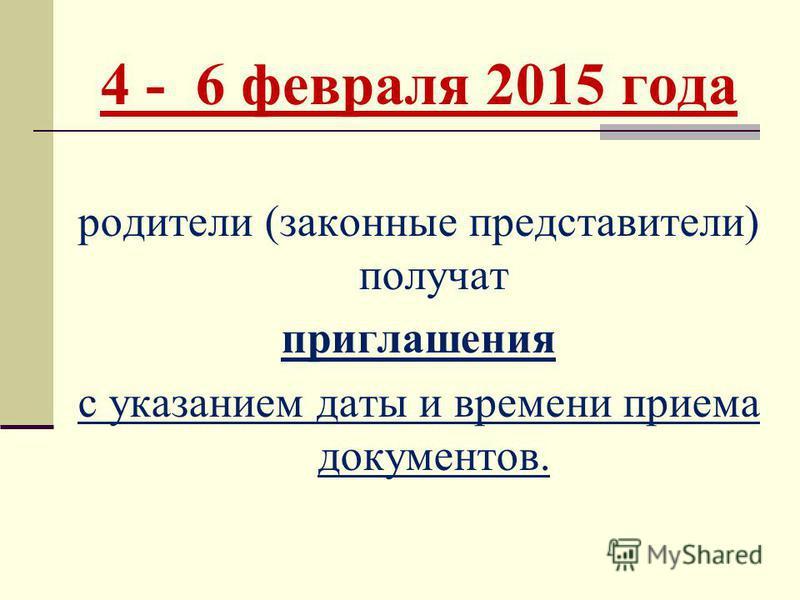 4 - 6 февраля 2015 года родители (законные представители) получат приглашения с указанием даты и времени приема документов.