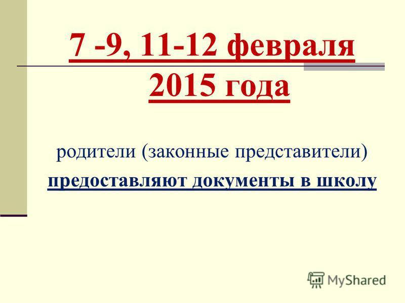 7 -9, 11-12 февраля 2015 года родители (законные представители) предоставляют документы в школу