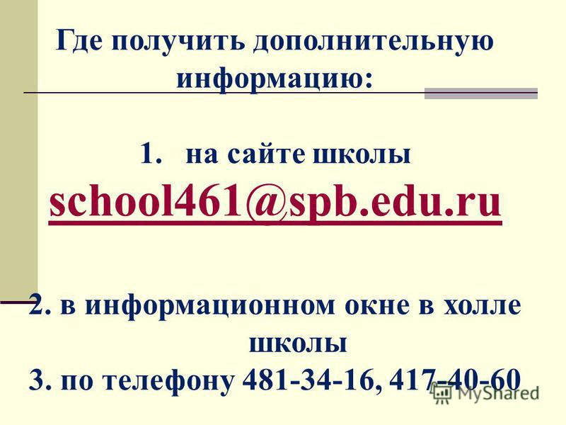 Где получить дополнительную информацию: 1. на сайте школы school461@spb.edu.ru 2. в информационном окне в холле школы 3. по телефону 481-34-16, 417-40-60